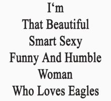 I'm That Beautiful Smart Sexy Funny And Humble Woman Who Loves Eagles  by supernova23