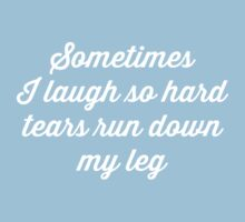 Sometimes I laugh so hard tears run down my leg by artack
