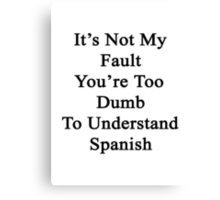 It's Not My Fault You're Too Dumb To Understand Spanish  Canvas Print