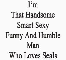 I'm That Handsome Smart Sexy Funny And Humble Man Who Loves Seals  by supernova23