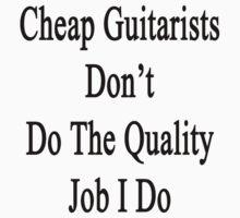 Cheap Guitarists Don't Do The Quality Job I Do  by supernova23
