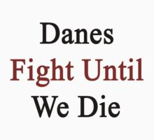 Danes Fight Until We Die  by supernova23