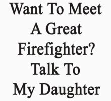 Want To Meet A Great Firefighter? Talk To My Daughter by supernova23