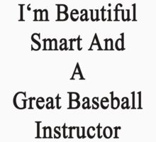 I'm Beautiful Smart And A Great Baseball Instructor  by supernova23