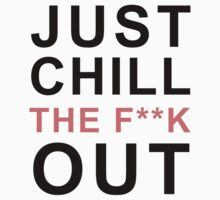 Just Chill The F**K Out by fealtees
