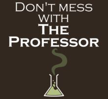 Don't Mess with The Professor - Dark Shirts by FeralToaster