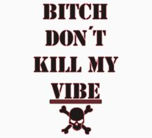 Bitch Don't Kill My Vibe  by Austin673