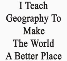 I Teach Geography To Make The World A Better Place by supernova23