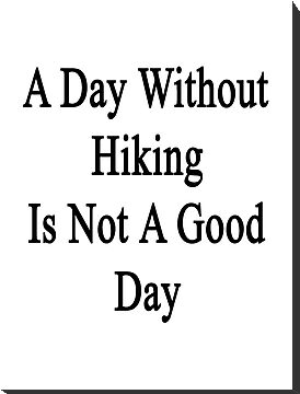 A Day Without Hiking Is Not A Good Day by supernova23