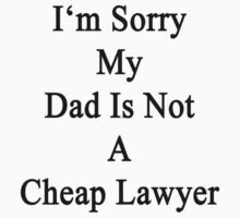 I'm Sorry My Dad Is Not A Cheap Lawyer  by supernova23