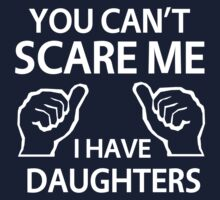 You can't scare me I have daughters by familyman