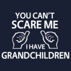You can't scare me I have grandchildren by familyman