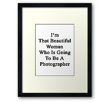 I'm That Beautiful Woman Who Is Going To Be A Photographer  Framed Print