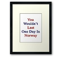 You Wouldn't Last One Day In Norway  Framed Print