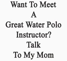 Want To Meet A Great Water Polo Instructor? Talk To My Mom by supernova23