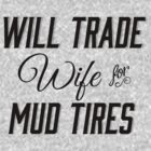Will Trade Wife for Mud Tires Southern Thing by marceejean