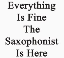 Everything Is Fine The Saxophonist Is Here  by supernova23