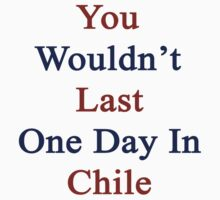You Wouldn't Last One Day In Chile by supernova23
