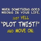 "When something goes wrong in your life, just yell ""PLOT TWIST!"" and move on. by digerati"