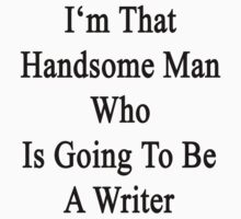 I'm That Handsome Man Who Is Going To Be A Writer by supernova23