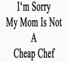 I'm Sorry My Mom Is Not A Cheap Chef by supernova23