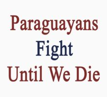 Paraguayans Fight Until We Die by supernova23