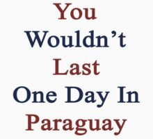 You Wouldn't Last One Day In Paraguay  by supernova23
