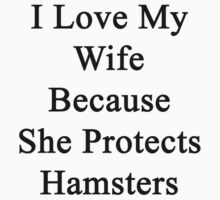 I Love My Wife Because She Protects Hamsters  by supernova23