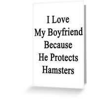 I Love My Boyfriend Because He Protects Hamsters  Greeting Card