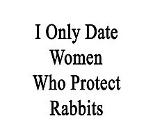 I Only Date Women Who Protect Rabbits  Photographic Print