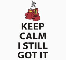 KEEP CALM I STILL GOT IT by lawdesign