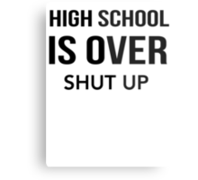 High School Is Over Shut Up Metal Print