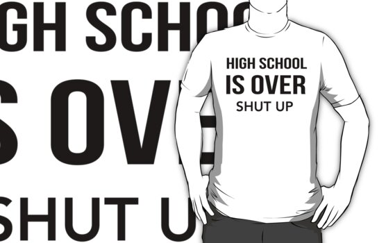 High School Is Over Shut Up by KatBDesigns