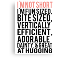 I'm Not Short Im Fun Sized Bite Sized Vertically Efficient Adorable Danty & Great At Hugging Canvas Print