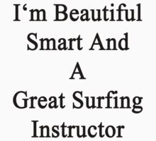 I'm Beautiful Smart And A Great Surfing Instructor  by supernova23