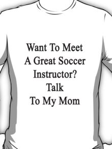 Want To Meet A Great Soccer Instructor? Talk To My Mom T-Shirt