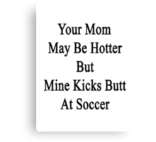Your Mom May Be Hotter But Mine Kicks Butt At Soccer  Canvas Print