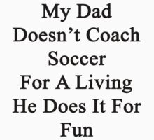 My Dad Doesn't Coach Soccer For A Living He Does It For Fun by supernova23