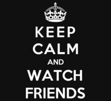 Keep Calm And Watch Friends by Phaedrart