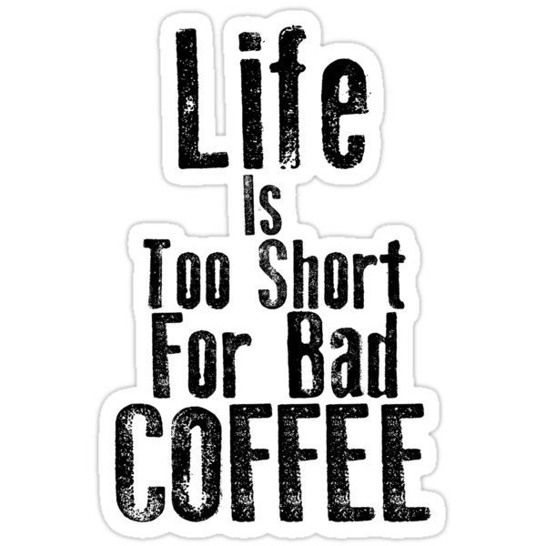 Life Is Too Short For Bad Coffee by KatBDesigns