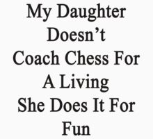 My Daughter Doesn't Coach Chess For A Living She Does It For Fun by supernova23