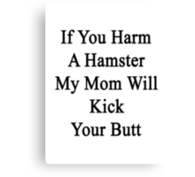 If You Harm A Hamster My Mom Will Kick Your Butt Canvas Print