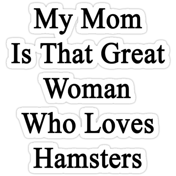 My Mom Is That Great Woman Who Loves Hamsters by supernova23