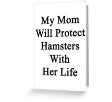 My Mom Will Protect Hamsters With Her Life Greeting Card