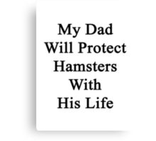 My Dad Will Protect Hamsters With His Life Canvas Print