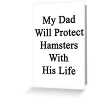 My Dad Will Protect Hamsters With His Life Greeting Card