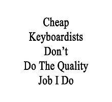 Cheap Keyboardists Don't Do The Quality Job I Do Photographic Print