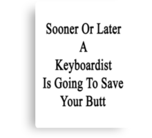 Sooner Or Later A Keyboardist Is Going To Save Your Butt  Canvas Print