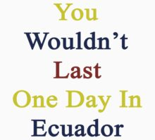 You Wouldn't Last One Day In Ecuador  by supernova23