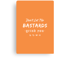 Don't let the bastards grind you down. Canvas Print